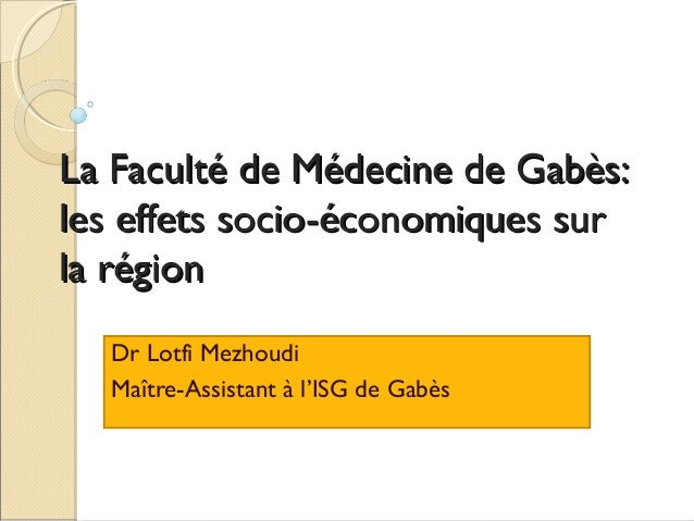 La Faculté de Médecine de Gabès: les effets socio-économiques sur la région Dr Lotfi Mezhoudi Maître-Assistant à l'ISG de ...