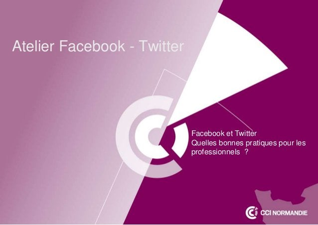 Atelier Facebook - Twitter Facebook et Twitter Quelles bonnes pratiques pour les professionnels ?