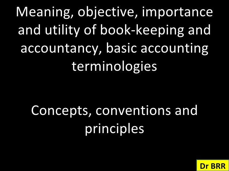 Meaning, objective, importance and utility of book-keeping and accountancy, basic accounting terminologies Concepts, conve...