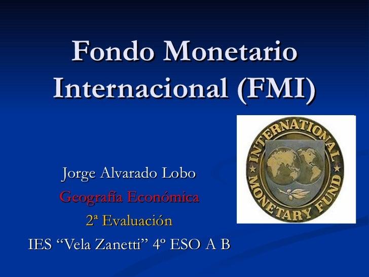 """Fondo Monetario   Internacional (FMI)     Jorge Alvarado Lobo    Geografía Económica         2ª EvaluaciónIES """"Vela Zanett..."""