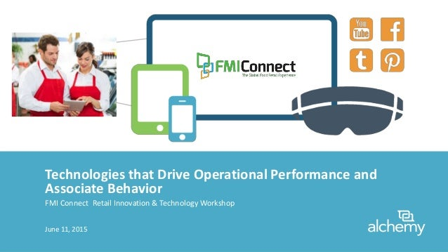 Technologies that Drive Operational Performance and Associate Behavior FMI Connect Retail Innovation & Technology Workshop...