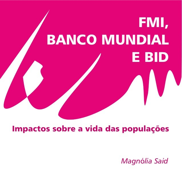 FMI, BANCO MUNDIAL E BID Magnólia Said