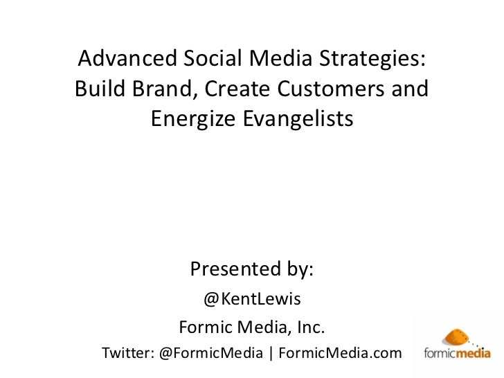Advanced Social Media Strategies:Build Brand, Create Customers and        Energize Evangelists             Presented by:  ...