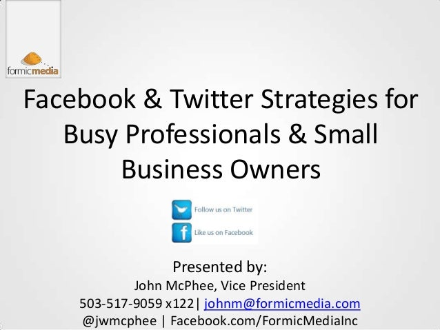 Facebook & Twitter Strategies for   Busy Professionals & Small       Business Owners                 Presented by:        ...