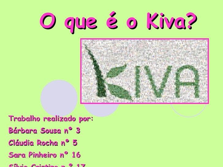 O que é o Kiva? Trabalho realizado por:  Bárbara Sousa nº 3 Cláudia Rocha nº 5 Sara Pinheiro nº 16 Sílvia Cristino n º 17