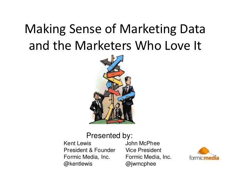 Making Sense of Marketing Dataand the Marketers Who Love It              Presented by:      Kent Lewis            John McP...