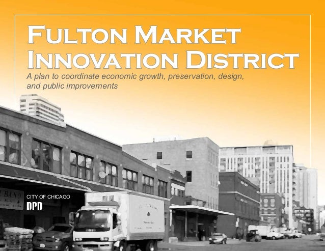 Fulton Market Innovation DistrictA plan to coordinate economic growth, preservation, design, and public improvements CITY ...