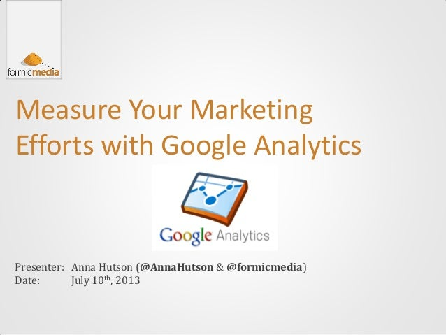 Measure Your Marketing Efforts with Google Analytics Presenter: Date: Anna Hutson (@AnnaHutson & @formicmedia) July 10th, ...