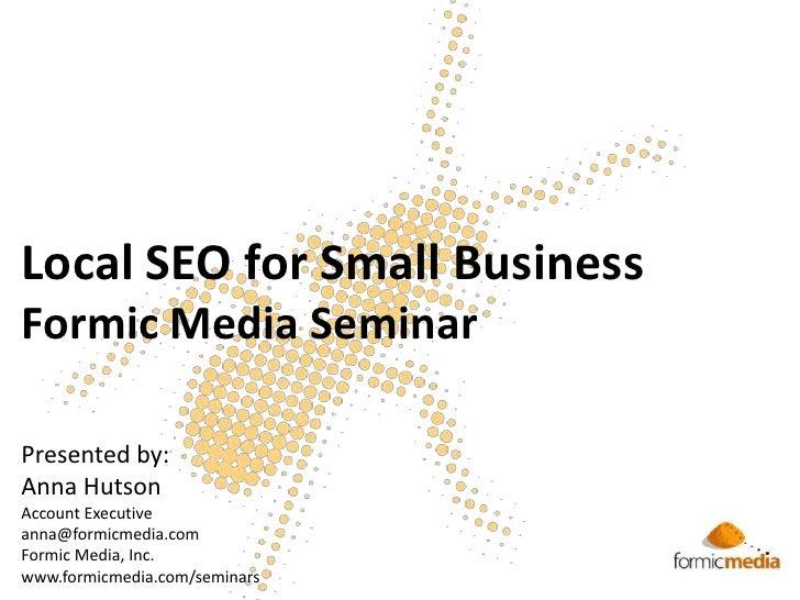 Local SEO for Small BusinessFormic Media Seminar<br />Presented by:<br />Anna Hutson<br />Account Executive<br />anna@form...