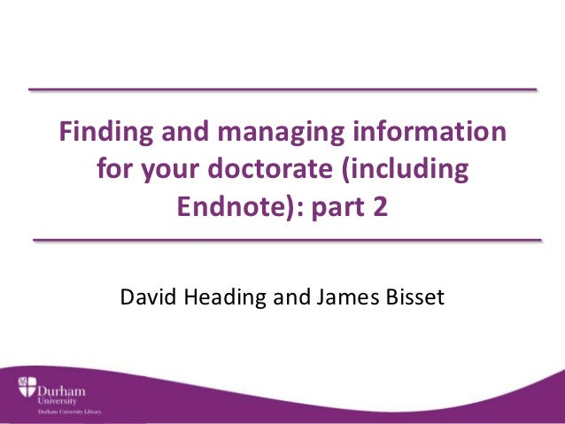 Finding and managing information   for your doctorate (including         Endnote): part 2    David Heading and James Bisset