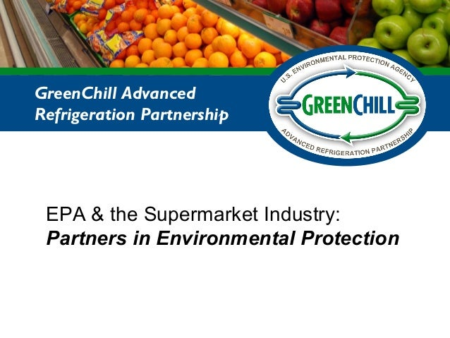 EPA & the Supermarket Industry: Partners in Environmental Protection GreenChill Advanced Refrigeration Partnership