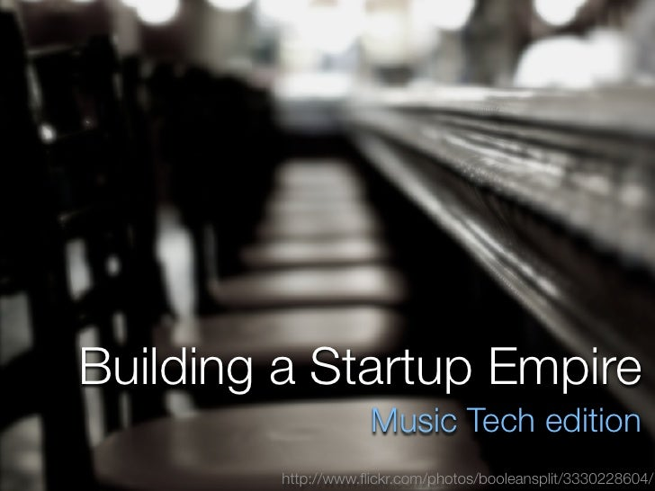 Building a Startup Empire                     Music Tech edition         http://www.flickr.com/photos/booleansplit/33302286...