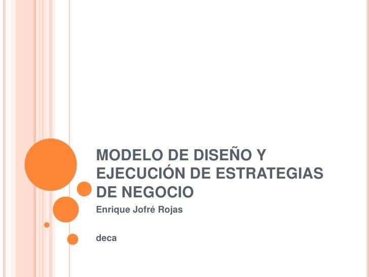 MODELO DE DISEÑO Y EJECUCIÓN DE ESTRATEGIAS DE NEGOCIO<br />Enrique Jofré Rojas<br />deca<br />