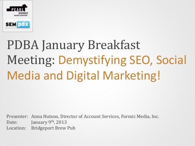 PDBA January BreakfastMeeting: Demystifying SEO, SocialMedia and Digital Marketing!Presenter: Anna Hutson, Director of Acc...