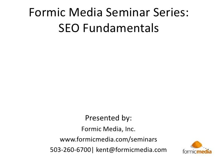 Formic Media Seminar Series:SEO Fundamentals <br />Presented by:<br />Formic Media, Inc.<br />www.formicmedia.com/seminars...