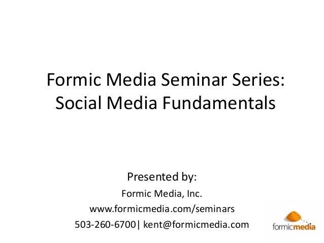 Formic Media Seminar Series: Social Media Fundamentals Presented by: Formic Media, Inc. www.formicmedia.com/seminars 503-2...