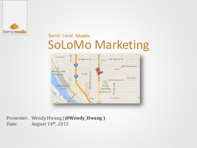 SoLoMo Marketing Presenter: Date: Wendy Hwang (@Wendy_Hwang ) August 14th, 2013 Social MobileLocal