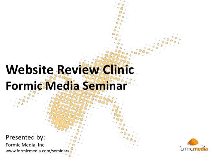 Website Review ClinicFormic Media Seminar<br />Presented by:<br />Formic Media, Inc.<br />www.formicmedia.com/seminars<br />