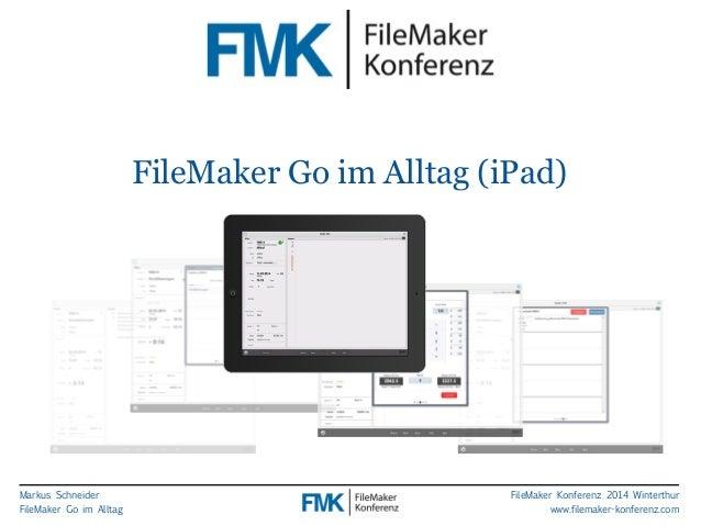 Markus Schneider  FileMaker Go im Alltag  FileMaker Go im Alltag (iPad)  FileMaker Konferenz 2014 Winterthur  www.filemake...