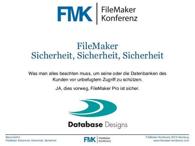 Alexis Gehrt FileMaker Sicherheit, Sicherheit, Sicherheit FileMaker Konferenz 2015 Hamburg www.filemaker-konferenz.com Fil...