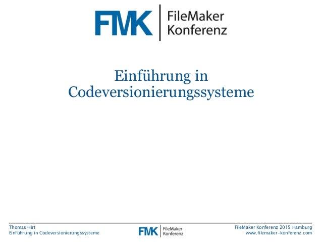 Thomas Hirt Einführung in Codeversionierungssysteme FileMaker Konferenz 2015 Hamburg www.filemaker-konferenz.com Einführun...