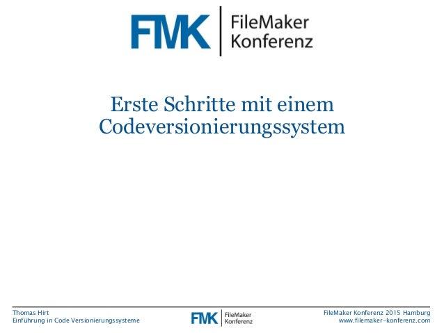 Thomas Hirt Einführung in Code Versionierungssysteme FileMaker Konferenz 2015 Hamburg www.filemaker-konferenz.com Erste Sc...