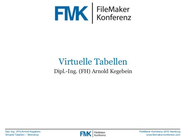 Dipl.-Ing. (FH) Arnold Kegebein Virtuelle Tabellen – Workshop FileMaker Konferenz 2015 Hamburg www.filemaker-konferenz.com ...