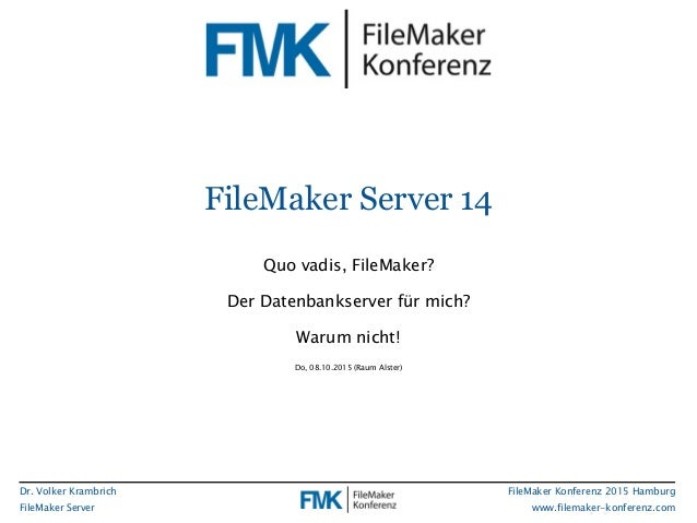 Dr. Volker Krambrich FileMaker Server FileMaker Konferenz 2015 Hamburg www.filemaker-konferenz.com FileMaker Server 14 Quo...