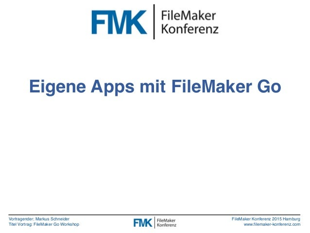 Vortragender: Markus Schneider Titel Vortrag: FileMaker Go Workshop FileMaker Konferenz 2015 Hamburg www.filemaker-konfere...