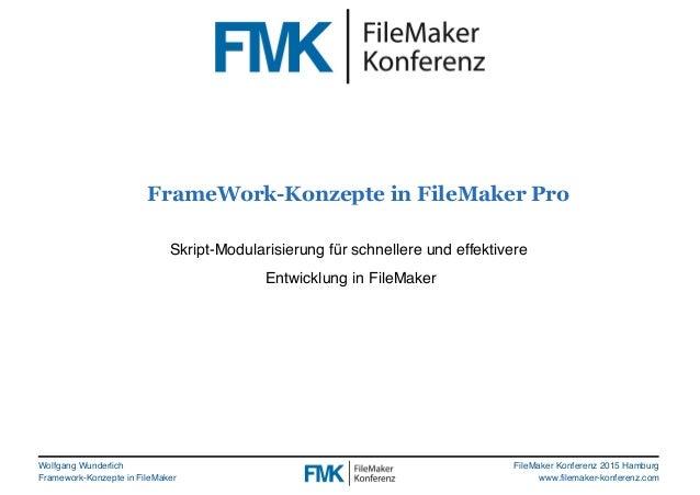 Wolfgang Wunderlich Framework-Konzepte in FileMaker FileMaker Konferenz 2015 Hamburg www.filemaker-konferenz.com FrameWork...