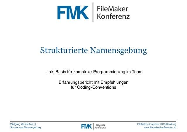 Wolfgang Wunderlich (r) Strukturierte Namensgebung FileMaker Konferenz 2015 Hamburg www.filemaker-konferenz.com Strukturie...