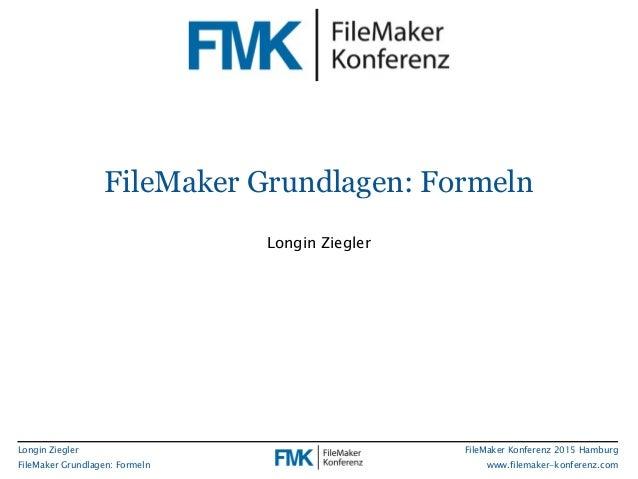 Longin Ziegler FileMaker Grundlagen: Formeln FileMaker Konferenz 2015 Hamburg www.filemaker-konferenz.com FileMaker Grundl...