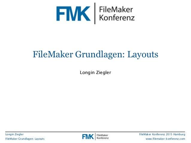 Longin Ziegler FileMaker Grundlagen: Layouts FileMaker Konferenz 2015 Hamburg www.filemaker-konferenz.com FileMaker Grundl...