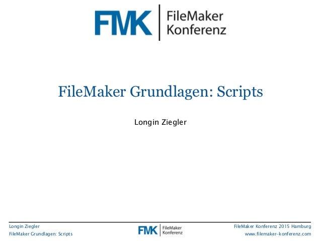 Longin Ziegler FileMaker Grundlagen: Scripts FileMaker Konferenz 2015 Hamburg www.filemaker-konferenz.com FileMaker Grundl...