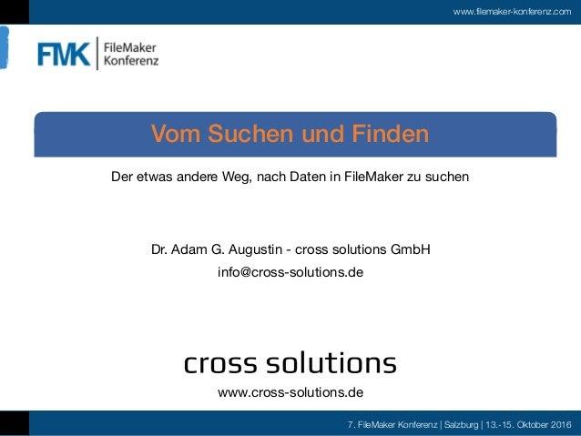 7. FileMaker Konferenz | Salzburg | 13.-15. Oktober 2016 www.filemaker-konferenz.com Der etwas andere Weg, nach Daten in F...