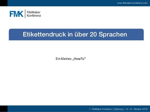 7. FileMaker Konferenz | Salzburg | 13.-15. Oktober 2016 www.filemaker-konferenz.com Etikettendruck in über 20 Sprachen Ei...