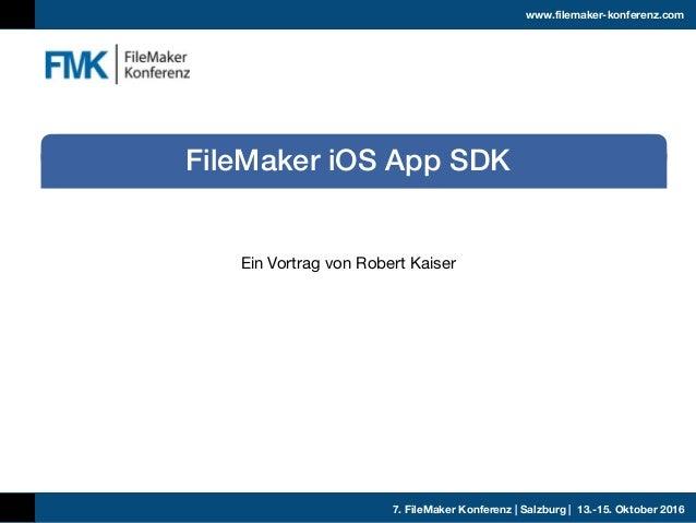 7. FileMaker Konferenz | Salzburg | 13.-15. Oktober 2016 www.filemaker-konferenz.com Ein Vortrag von Robert Kaiser FileMak...