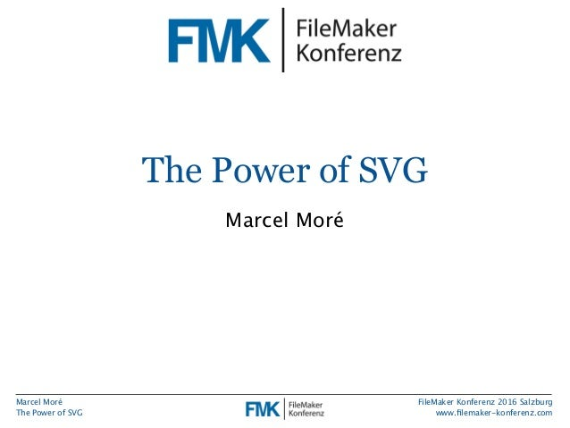 Marcel Moré The Power of SVG FileMaker Konferenz 2016 Salzburg www.filemaker-konferenz.com The Power of SVG Marcel Moré