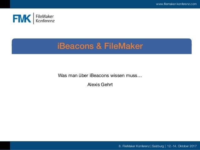 8. FileMaker Konferenz | Salzburg | 12.-14. Oktober 2017 www.filemaker-konferenz.com Was man über iBeacons wissen muss…  A...