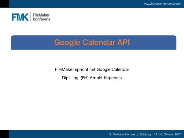 8. FileMaker Konferenz | Salzburg | 12.-14. Oktober 2017 www.filemaker-konferenz.com FileMaker spricht mit Google Calendar...