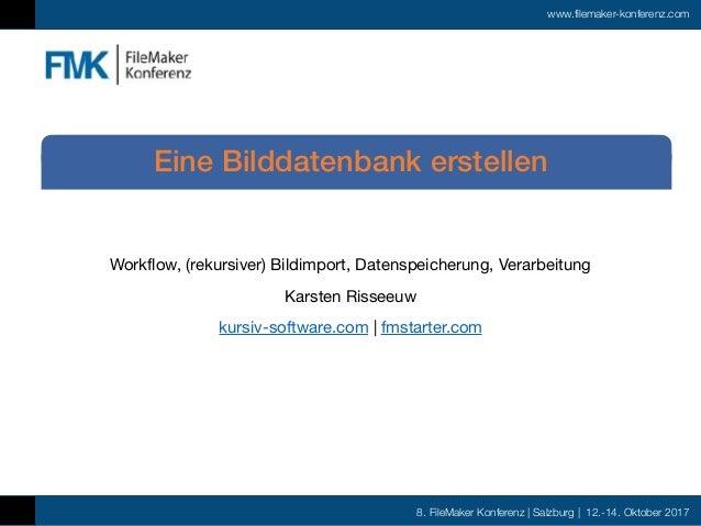 8. FileMaker Konferenz | Salzburg | 12.-14. Oktober 2017 www.filemaker-konferenz.com Workflow, (rekursiver) Bildimport, Da...