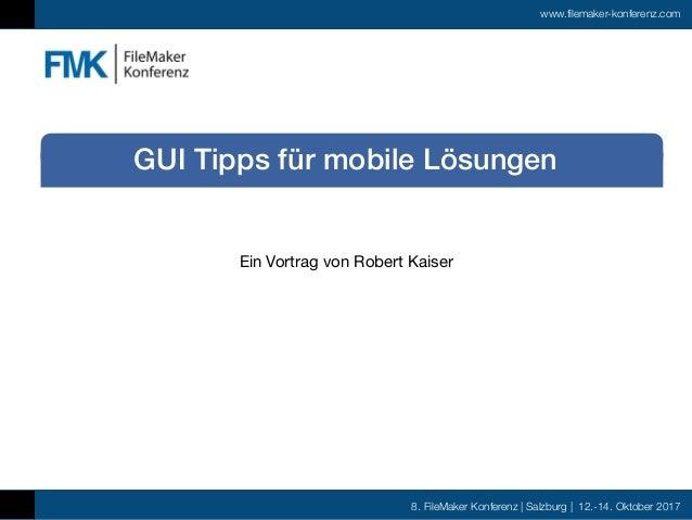 8. FileMaker Konferenz | Salzburg | 12.-14. Oktober 2017 www.filemaker-konferenz.com Ein Vortrag von Robert Kaiser GUI Tip...