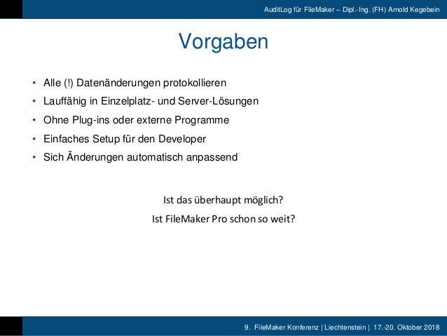 9. FileMaker Konferenz | Liechtenstein | 17.-20. Oktober 2018 AuditLog für FileMaker – Dipl.-Ing. (FH) Arnold Kegebein Vor...