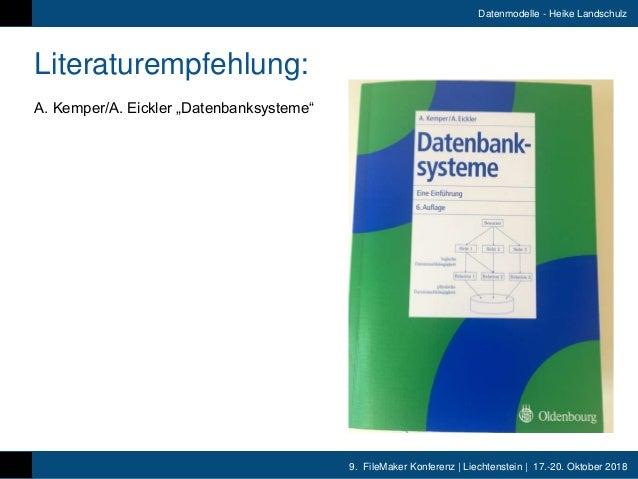 9. FileMaker Konferenz   Liechtenstein   17.-20. Oktober 2018 Datenmodelle - Heike Landschulz Literaturempfehlung: A. Kemp...