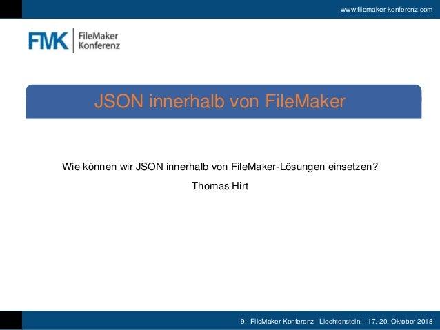 9. FileMaker Konferenz | Liechtenstein | 17.-20. Oktober 2018 www.filemaker-konferenz.com Wie können wir JSON innerhalb vo...