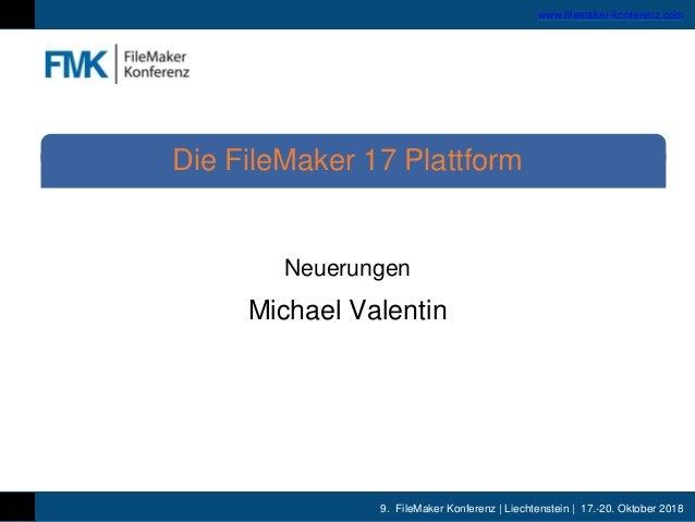 9. FileMaker Konferenz | Liechtenstein | 17.-20. Oktober 2018 www.filemaker-konferenz.com Neuerungen Michael Valentin Die ...