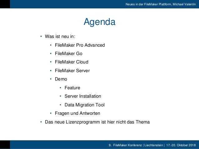 9. FileMaker Konferenz   Liechtenstein   17.-20. Oktober 2018 Neues in der FileMaker Plattform, Michael Valentin Agenda • ...