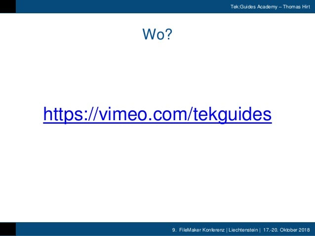 9. FileMaker Konferenz | Liechtenstein | 17.-20. Oktober 2018 Tek:Guides Academy – Thomas Hirt Wo? https://vimeo.com/tekgu...