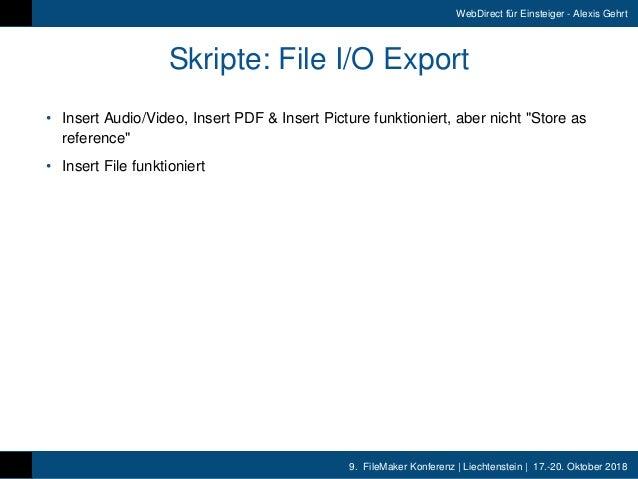 9. FileMaker Konferenz   Liechtenstein   17.-20. Oktober 2018 WebDirect für Einsteiger - Alexis Gehrt Skripte: File I/O E...