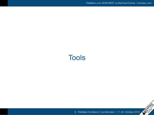 FileMaker und JSON/REST by Bernhard Schulz / schubec.com 9. FileMaker Konferenz   Liechtenstein   17.-20. Oktober 2018 Too...